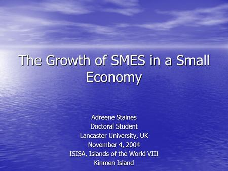 The Growth of SMES in a Small Economy Adreene Staines Doctoral Student Lancaster University, UK November 4, 2004 ISISA, Islands of the World VIII Kinmen.