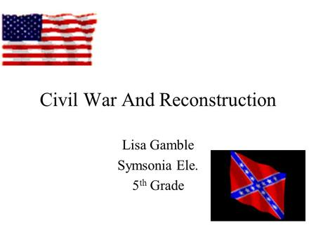 Civil War And Reconstruction Lisa Gamble Symsonia Ele. 5 th Grade.