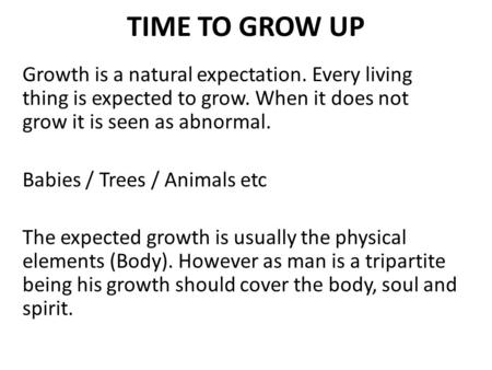 TIME TO GROW UP Growth is a natural expectation. Every living thing is expected to grow. When it does not grow it is seen as abnormal. Babies / Trees /