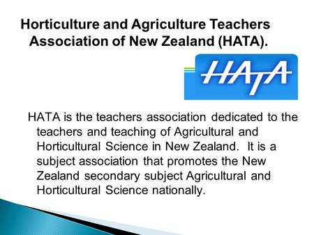HATA is the teachers association dedicated to the teachers and teaching of Agricultural and Horticultural Science in New Zealand. It is a subject association.