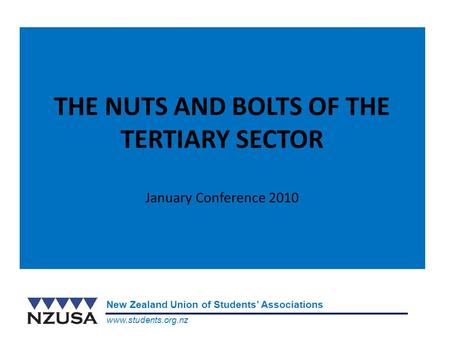 Www.students.org.nz New Zealand Union of Students' Associations THE NUTS AND BOLTS OF THE TERTIARY SECTOR January Conference 2010.