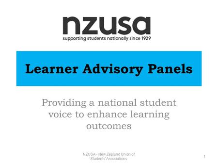 NZUSA - New Zealand Union of Students' Associations Learner Advisory Panels Providing a national student voice to enhance learning outcomes 1.
