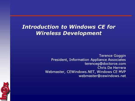 Introduction to Windows CE for Wireless Development Terence Goggin President, Information Appliance Associates Chris De Herrera Webmaster,