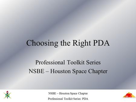 NSBE – Houston Space Chapter Professional Toolkit Series: PDA Choosing the Right PDA Professional Toolkit Series NSBE – Houston Space Chapter.