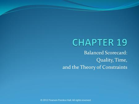 © 2012 Pearson Prentice Hall. All rights reserved. Balanced Scorecard: Quality, Time, and the Theory of Constraints.