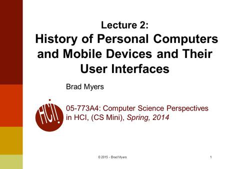 1 Lecture 2: History of Personal Computers and Mobile Devices and Their User Interfaces Brad Myers 05-773A4: Computer Science Perspectives in HCI, (CS.