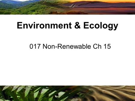 Copyright © 2009 Benjamin Cummings is an imprint <strong>of</strong> Pearson 017 Non-Renewable Ch 15 Environment & Ecology.