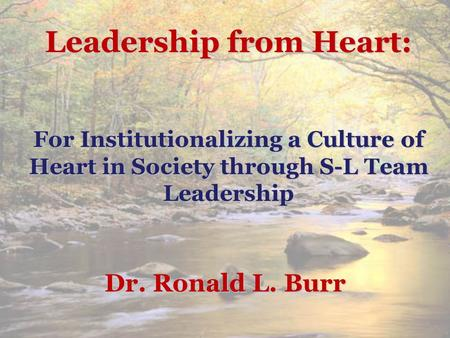 Leadership from Heart: For Institutionalizing a Culture of Heart in Society through S-L Team Leadership Dr. Ronald L. Burr.
