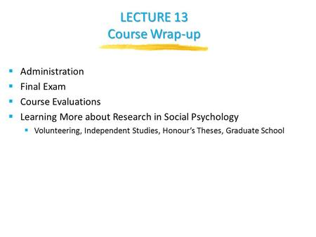 LECTURE 13 Course Wrap-up  Administration  Final Exam  Course Evaluations  Learning More about Research in Social Psychology  Volunteering, Independent.