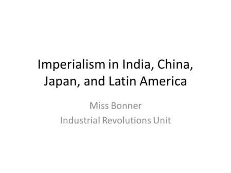 Imperialism in India, China, Japan, and Latin America Miss Bonner Industrial Revolutions Unit.