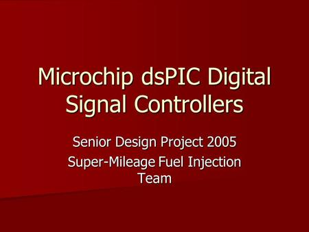 Microchip dsPIC Digital Signal Controllers Senior Design Project 2005 Super-Mileage Fuel Injection Team.