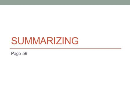 SUMMARIZING Page 59. What is summarizing? To summarize is to put in your own words a shortened version of written or spoken material, stating the main.