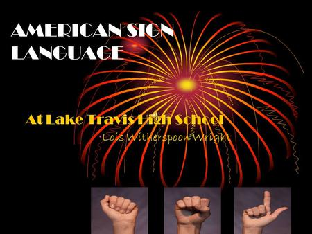AMERICAN SIGN LANGUAGE At Lake Travis High School Lois Witherspoon Wright.