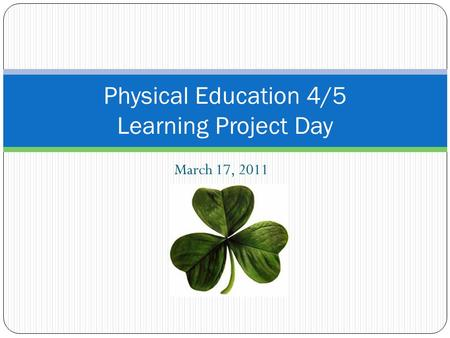 March 17, 2011 Physical Education 4/5 Learning Project Day.