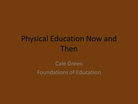 Physical Education Now and Then Cale Green Foundations of Education.
