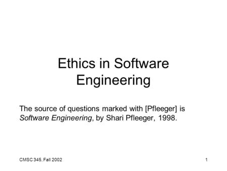 CMSC 345, Fall 20021 Ethics in Software Engineering The source of questions marked with [Pfleeger] is Software Engineering, by Shari Pfleeger, 1998.