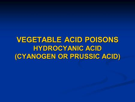 VEGETABLE ACID POISONS HYDROCYANIC ACID (CYANOGEN OR PRUSSIC ACID)
