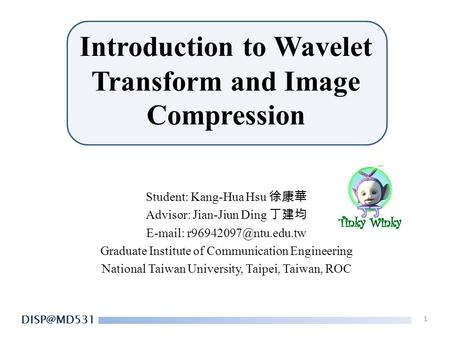 Introduction to Wavelet Transform and Image Compression Student: Kang-Hua Hsu 徐康華 Advisor: Jian-Jiun Ding 丁建均   Graduate Institute.