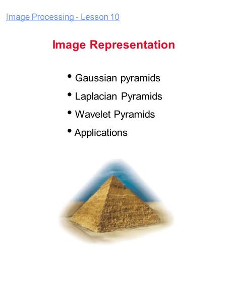 Gaussian pyramids Laplacian Pyramids Wavelet Pyramids Applications Image Processing - Lesson 10 Image Representation.