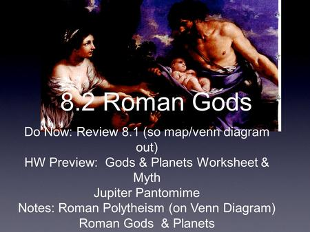 8.2 Roman Gods Do Now: Review 8.1 (so map/venn diagram out) HW Preview: Gods & Planets Worksheet & Myth Jupiter Pantomime Notes: Roman Polytheism (on Venn.