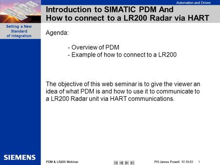 PDM & LR200 Webinar Automation and Drives PI5 James Powell 17.10.03 1 Setting a New Standard of Integration Introduction to SIMATIC PDM And How to connect.