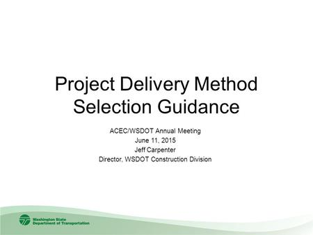 Project Delivery Method Selection Guidance ACEC/WSDOT Annual Meeting June 11, 2015 Jeff Carpenter Director, WSDOT Construction Division.