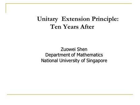 Unitary Extension Principle: Ten Years After Zuowei Shen Department of Mathematics National University of Singapore.