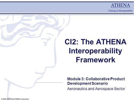 © 2005-2006 The ATHENA Consortium. CI2: The ATHENA Interoperability Framework Module 3: Collaborative Product Development Scenario Aeronautics and Aerospace.