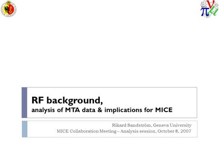 RF background, analysis of MTA data & implications for MICE Rikard Sandström, Geneva University MICE Collaboration Meeting – Analysis session, October.