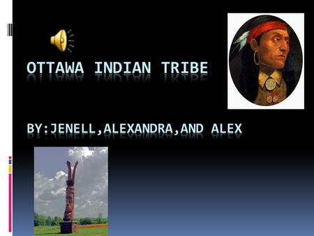 Ottawa Indian Tribe By:Jenell,Alexandra,and Alex