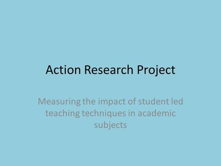 Action Research Project Measuring the impact of student led teaching techniques in academic subjects.