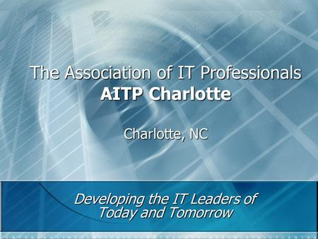 The Association of IT Professionals AITP Charlotte Charlotte, NC Developing the IT Leaders of Today and Tomorrow.