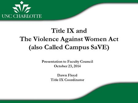 Title IX and The Violence Against Women Act (also Called Campus SaVE) Presentation to Faculty Council October 23, 2014 Dawn Floyd Title IX Coordinator.