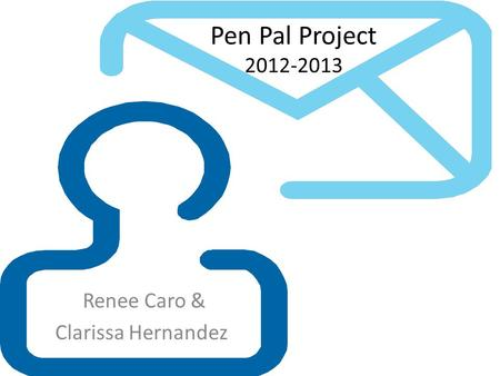 Pen Pal Project 2012-2013 Renee Caro & Clarissa Hernandez.