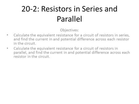 20-2: Resistors in Series and Parallel Objectives: Calculate the equivalent resistance for a circuit of resistors in series, and find the current in and.
