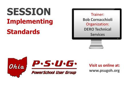 SESSION Implementing Standards Visit us online at: www.psugoh.org Trainer: Bob Cornacchioli Organization: DERO Technical Services.