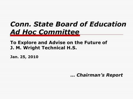 Conn. State Board of Education Ad Hoc Committee To Explore and Advise on the Future of J. M. Wright Technical H.S. Jan. 25, 2010 … Chairman's Report.