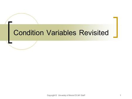 Condition Variables Revisited Copyright ©: University of Illinois CS 241 Staff1.