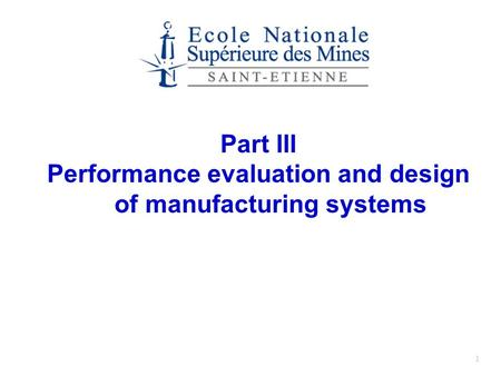 1 Part III Performance evaluation and design of manufacturing systems.