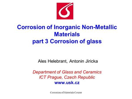 Corrosion of Materials Course Corrosion of Inorganic Non-Metallic Materials part 3 Corrosion of glass Ales Helebrant, Antonin Jiricka Department of Glass.