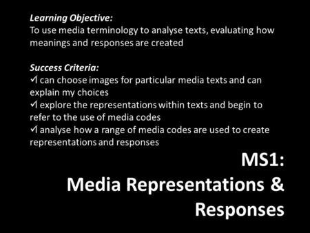 MS1: Media Representations & Responses Learning Objective: To use media terminology to analyse texts, evaluating how meanings and responses are created.