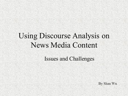 Using Discourse Analysis on News Media Content Issues and Challenges By Shan Wu.