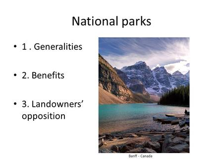 National parks 1. Generalities 2. Benefits 3. Landowners' opposition Banff - Canada.