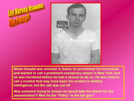 When Oswald was arrested in Dallas he proclaimed his innocence and wanted to call a prominent conspiracy lawyer in New York, but he was murdered before.