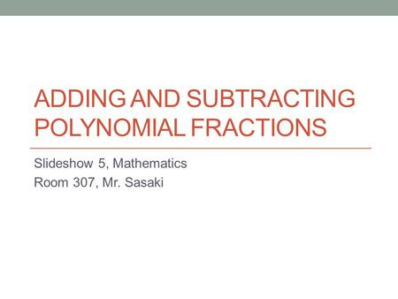 ADDING AND SUBTRACTING POLYNOMIAL FRACTIONS Slideshow 5, Mathematics Room 307, Mr. Sasaki.