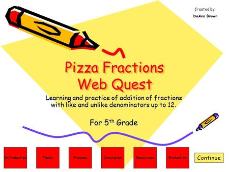 Pizza Fractions Web Quest Learning and practice of addition of fractions with like and unlike denominators up to 12. For 5 th Grade Continue ResourcesConclusionProcessTasksIntroduction.