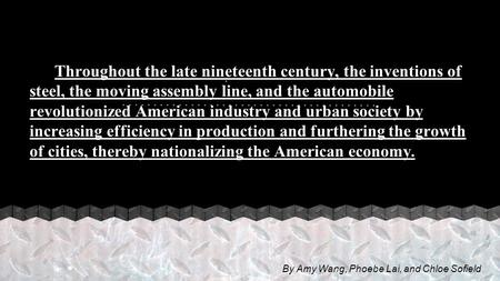 . Throughout the late nineteenth century, the inventions of steel, the moving assembly line, and the automobile revolutionized American industry and urban.