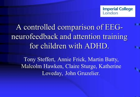A controlled comparison of EEG- neurofeedback and attention training for children with ADHD. Tony Steffert, Annie Frick, Martin Batty, Malcolm Hawken,