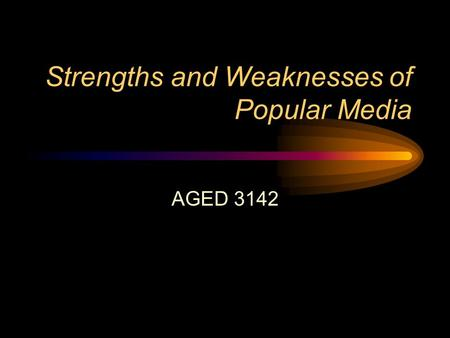 Strengths and Weaknesses of Popular Media AGED 3142.