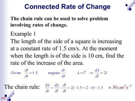 KS Connected Rate of Change The chain rule can be used to solve problem involving rates of change. Example 1 The length of the side of a square is increasing.